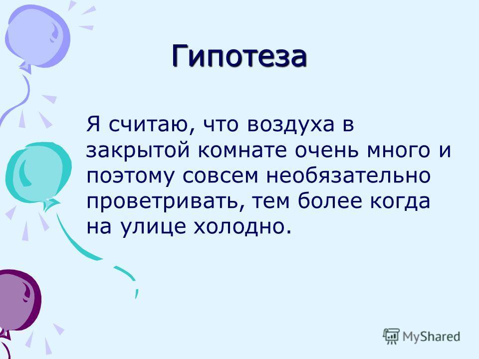Гипотеза Я считаю, что воздуха в закрытой комнате очень много и поэтому совсем необязательно проветривать, тем более когда на улице холодно.