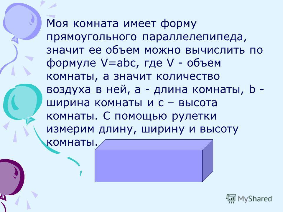 Моя комната имеет форму прямоугольного параллелепипеда, значит ее объем можно вычислить по формуле V=abc, где V - объем комнаты, а значит количество воздуха в ней, a - длина комнаты, b - ширина комнаты и c – высота комнаты. С помощью рулетки измерим