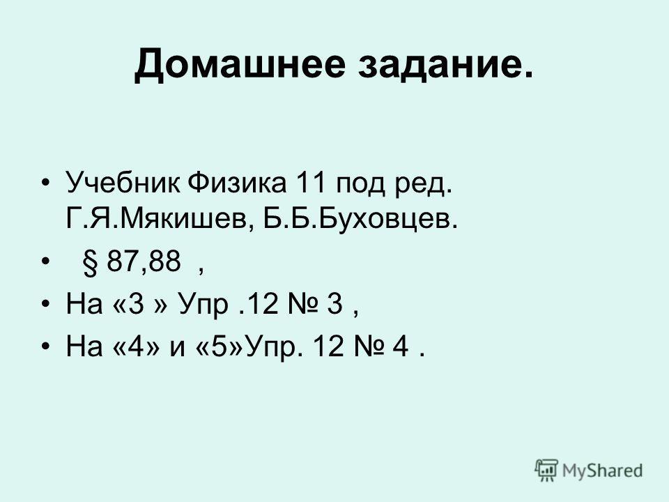 Домашнее задание. Учебник Физика 11 под ред. Г.Я.Мякишев, Б.Б.Буховцев. § 87,88, На «3 » Упр.12 3, На «4» и «5»Упр. 12 4.