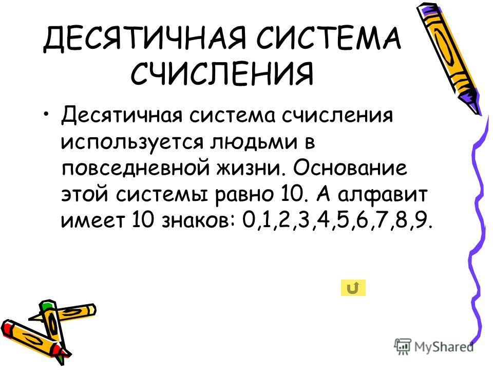ДЕСЯТИЧНАЯ СИСТЕМА СЧИСЛЕНИЯ Десятичная система счисления используется людьми в повседневной жизни. Основание этой системы равно 10. А алфавит имеет 10 знаков: 0,1,2,3,4,5,6,7,8,9.