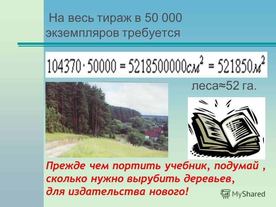 На весь тираж в 50 000 экземпляров требуется леса52 га. Прежде чем портить учебник, подумай, сколько нужно вырубить деревьев, для издательства нового!