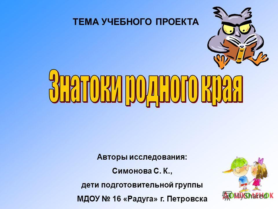 ТЕМА УЧЕБНОГО ПРОЕКТА Авторы исследования: Симонова С. К., дети подготовительной группы МДОУ 16 «Радуга» г. Петровска