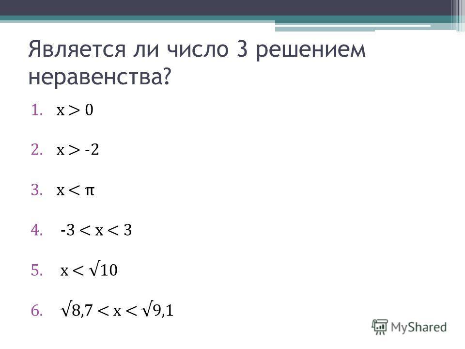 Является ли число 3 решением неравенства? 1.x > 0 2.x > -2 3.x < π 4. -3 < x < 3 5. x < 10 6. 8,7 < x < 9,1
