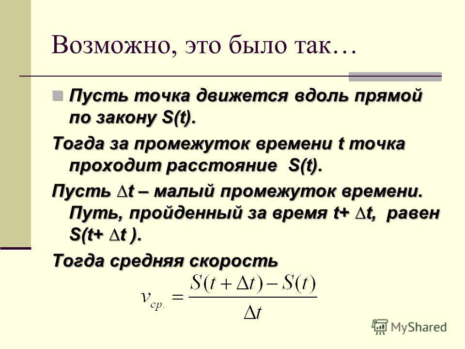 Возможно, это было так… Пусть точка движется вдоль прямой по закону S(t). Пусть точка движется вдоль прямой по закону S(t). Тогда за промежуток времени t точка проходит расстояние S(t). Пусть t – малый промежуток времени. Путь, пройденный за время t+