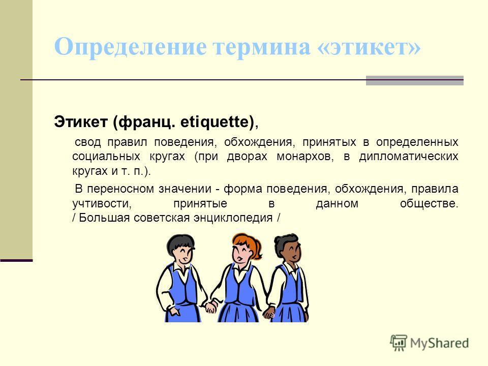 Определение термина «этикет» Этикет (франц. etiquette), свод правил поведения, обхождения, принятых в определенных социальных кругах (при дворах монархов, в дипломатических кругах и т. п.). В переносном значении - форма поведения, обхождения, правила