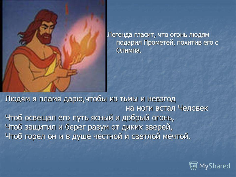 Легенда гласит, что огонь людям подарил Прометей, похитив его с Олимпа. Людям я пламя дарю,чтобы из тьмы и невзгод на ноги встал Человек Чтоб освещал его путь ясный и добрый огонь, Чтоб защитил и берег разум от диких зверей, Чтоб горел он и в душе че