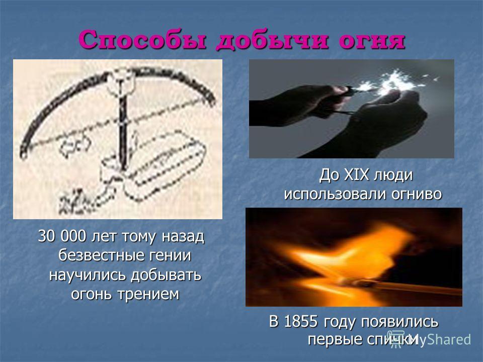 Способы добычи огня 30 000 лет тому назад безвестные гении научились добывать огонь трением 30 000 лет тому назад безвестные гении научились добывать огонь трением До XIX люди использовали огниво До XIX люди использовали огниво В 1855 году появились