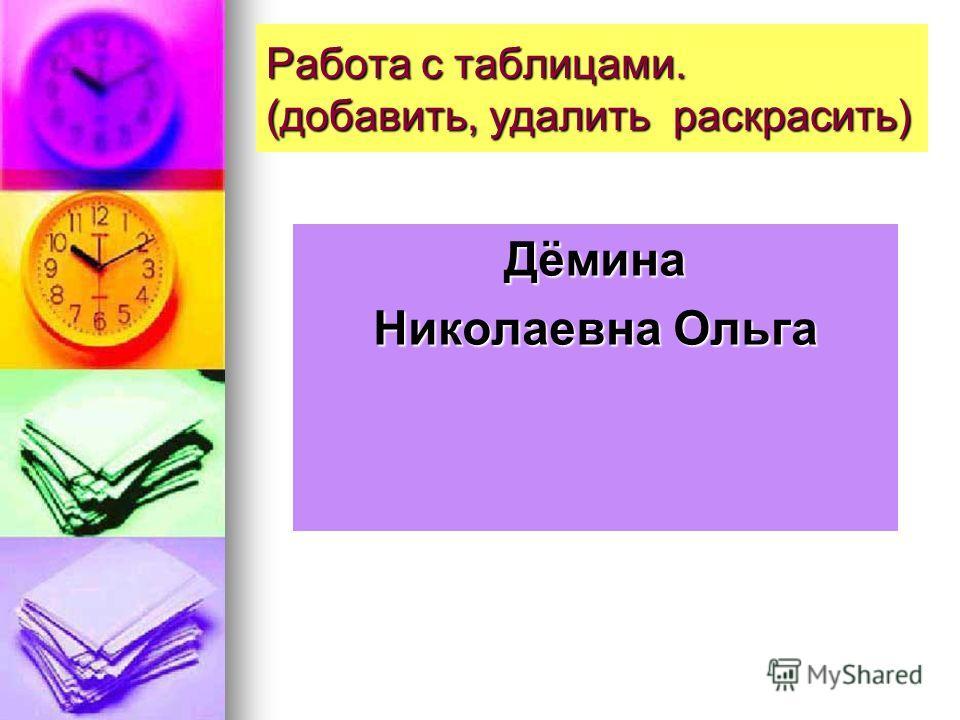 Работа с таблицами. (добавить, удалить раскрасить) Дёмина Николаевна Ольга