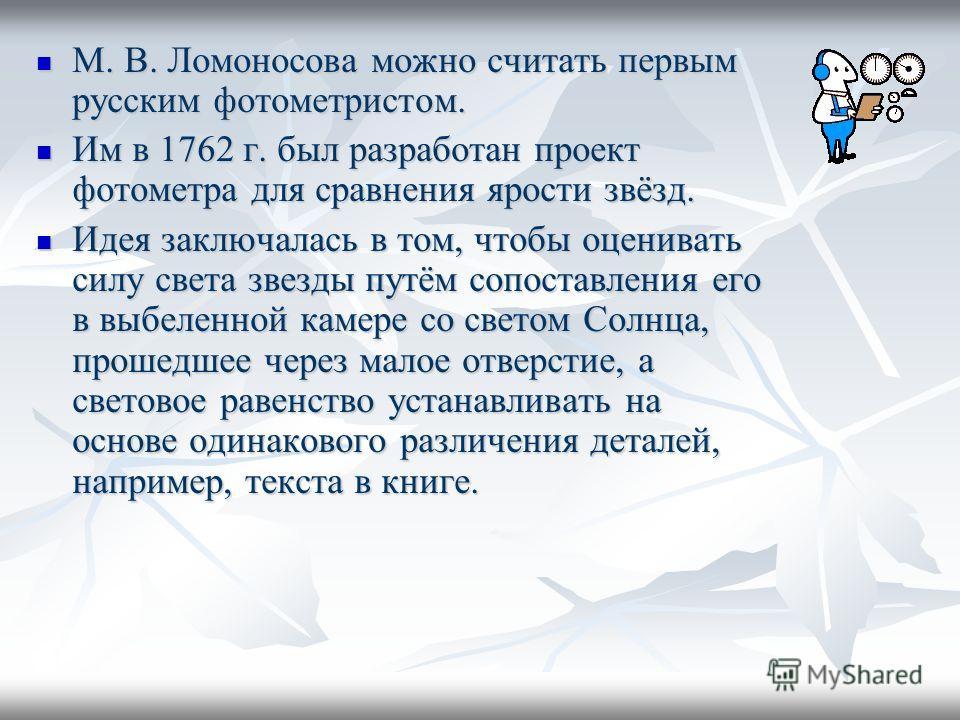 М. В. Ломоносова можно считать первым русским фотометристом. М. В. Ломоносова можно считать первым русским фотометристом. Им в 1762 г. был разработан проект фотометра для сравнения ярости звёзд. Им в 1762 г. был разработан проект фотометра для сравне