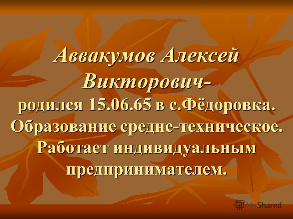 Аввакумов Алексей Викторович- родился 15.06.65 в с.Фёдоровка. Образование средне-техническое. Работает индивидуальным предпринимателем.