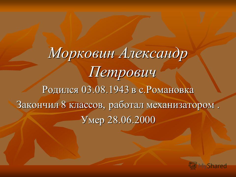 Морковин Александр Петрович Родился 03.08.1943 в с.Романовка Закончил 8 классов, работал механизатором. Умер 28.06.2000