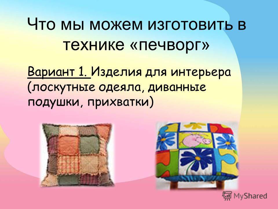 Что мы можем изготовить в технике «печворг» Вариант 1. Изделия для интерьера (лоскутные одеяла, диванные подушки, прихватки)