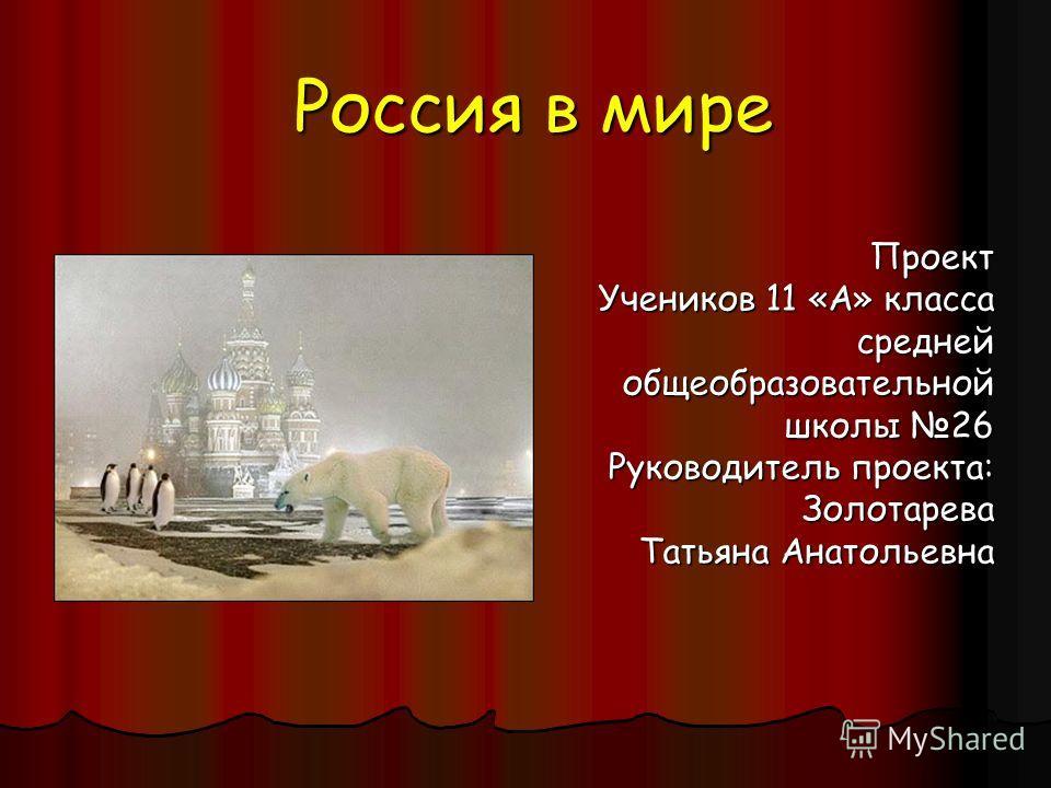 Россия в мире Проект Учеников 11 «А» класса среднейобщеобразовательной школы 26 Руководитель проекта: Золотарева Татьяна Анатольевна