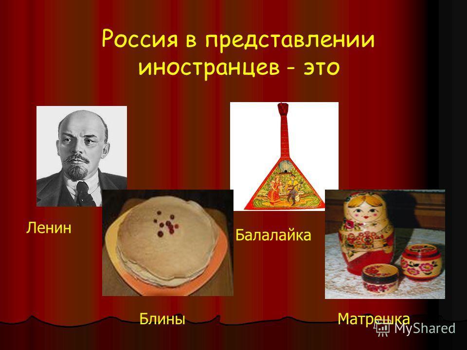 Россия в представлении иностранцев - это Ленин Блины Балалайка Матрешка