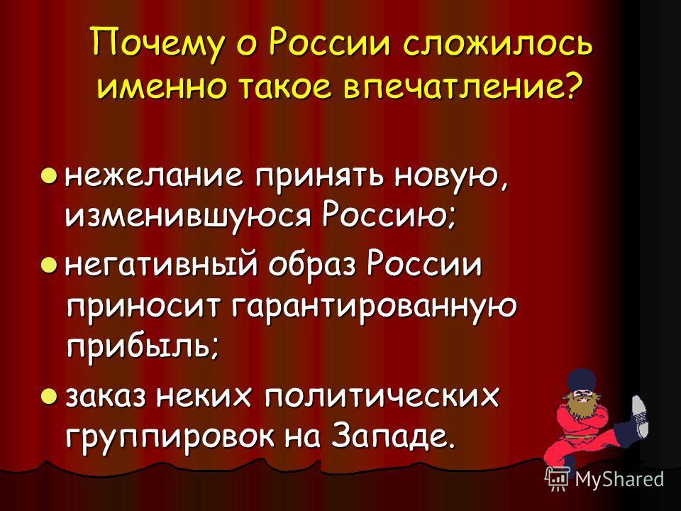 нежелание принять новую, изменившуюся Россию; нежелание принять новую, изменившуюся Россию; негативный образ России приносит гарантированную прибыль; негативный образ России приносит гарантированную прибыль; заказ неких политических группировок на За