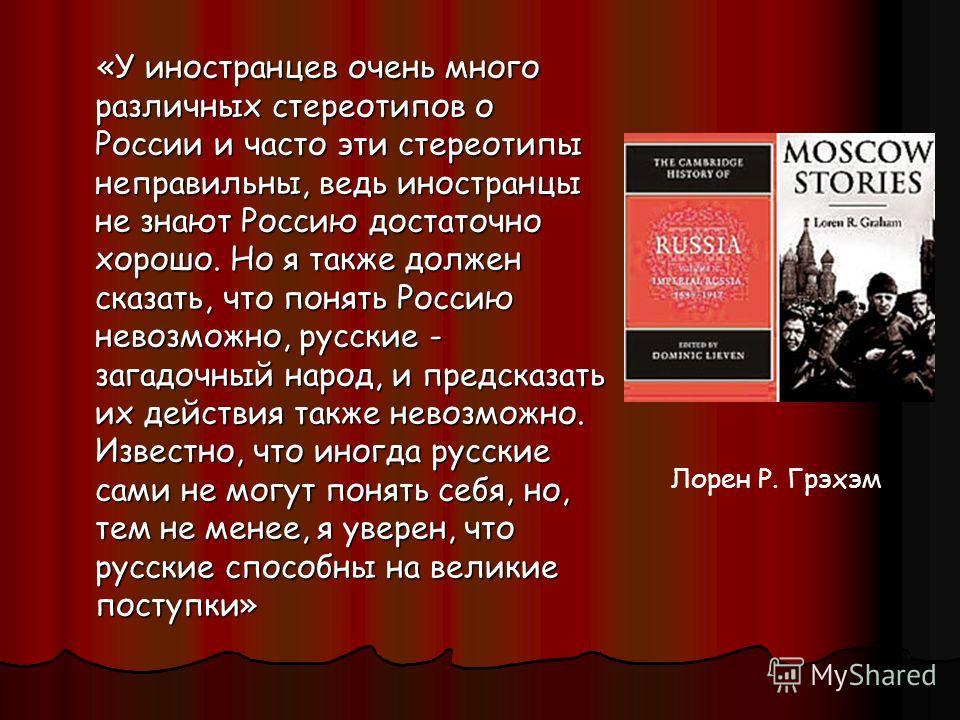 «У иностранцев очень много различных стереотипов о России и часто эти стереотипы неправильны, ведь иностранцы не знают Россию достаточно хорошо. Но я также должен сказать, что понять Россию невозможно, русские - загадочный народ, и предсказать их дей