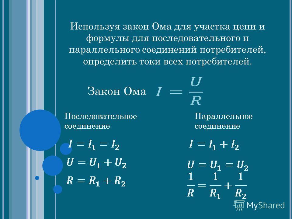 Используя закон Ома для участка цепи и формулы для последовательного и параллельного соединений потребителей, определить токи всех потребителей. Закон Ома Последовательное соединение Параллельное соединение