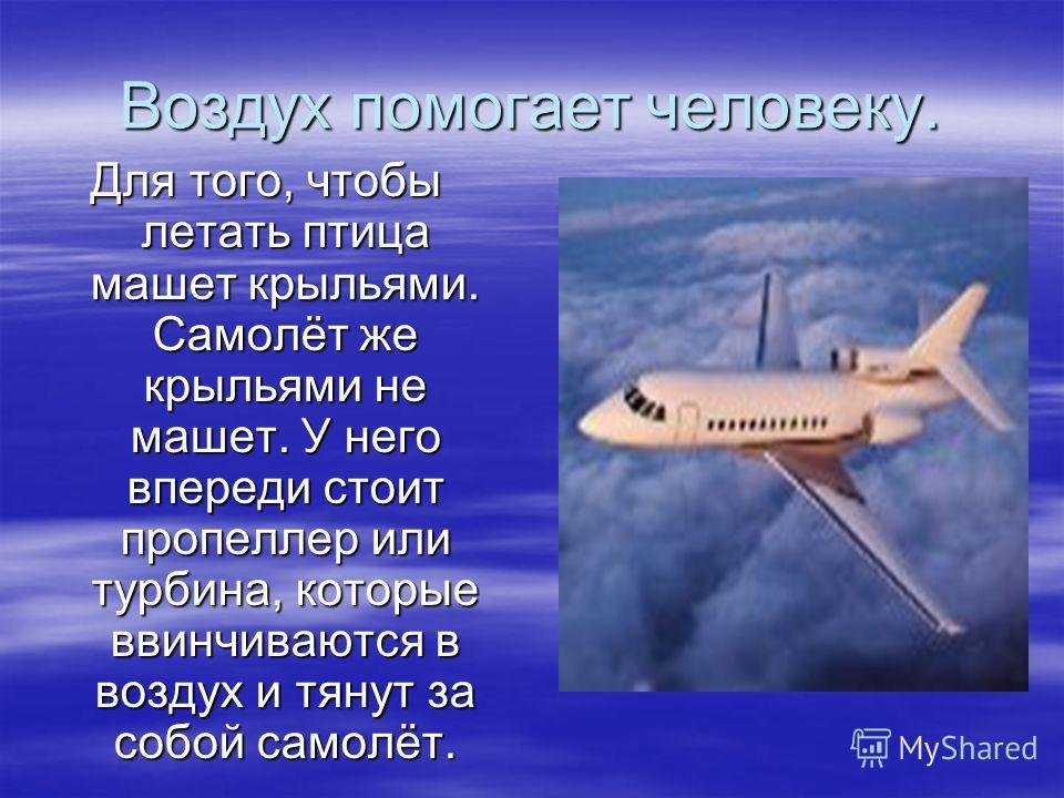 Воздух помогает человеку. Для того, чтобы летать птица машет крыльями. Самолёт же крыльями не машет. У него впереди стоит пропеллер или турбина, которые ввинчиваются в воздух и тянут за собой самолёт.