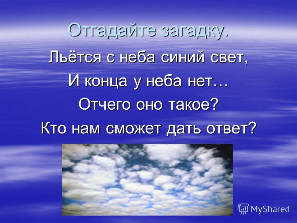 Отгадайте загадку. Льётся с неба синий свет, И конца у неба нет… Отчего оно такое? Кто нам сможет дать ответ?