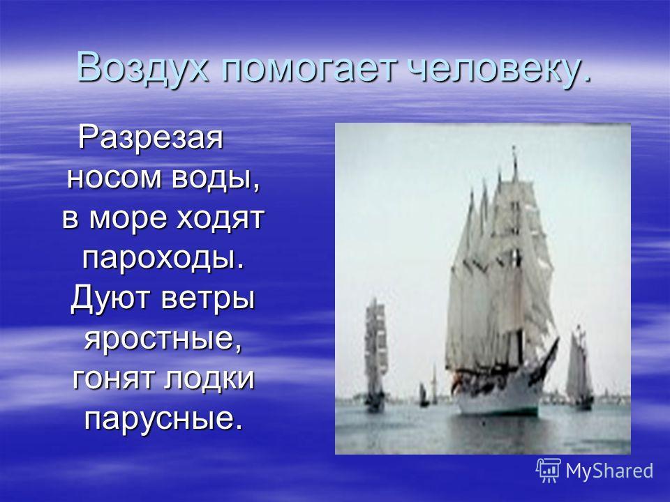 Воздух помогает человеку. Разрезая носом воды, в море ходят пароходы. Дуют ветры яростные, гонят лодки парусные.