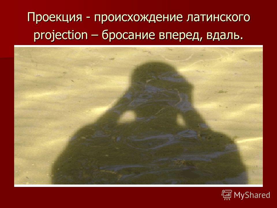 Проекция - происхождение латинского projection – бросание вперед, вдаль.