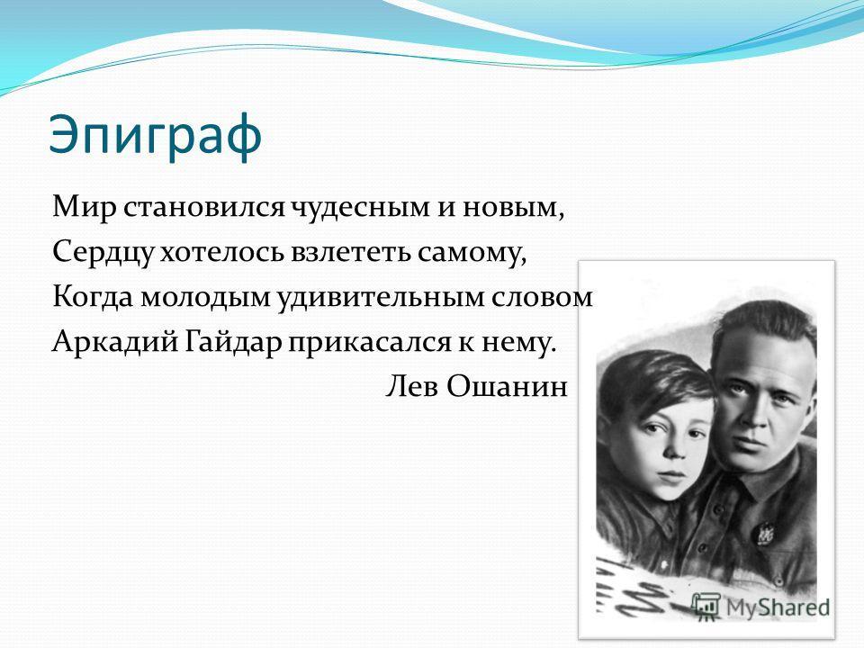 Эпиграф Мир становился чудесным и новым, Сердцу хотелось взлететь самому, Когда молодым удивительным словом Аркадий Гайдар прикасался к нему. Лев Ошанин