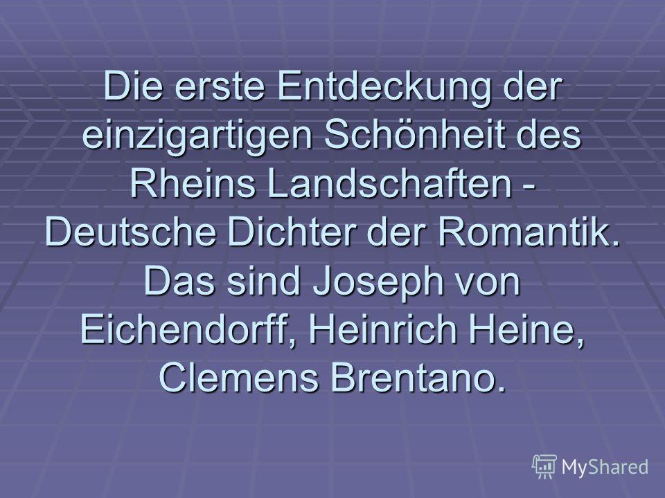 Die erste Entdeckung der einzigartigen Schönheit des Rheins Landschaften - Deutsche Dichter der Romantik. Das sind Joseph von Eichendorff, Heinrich Heine, Clemens Brentano.