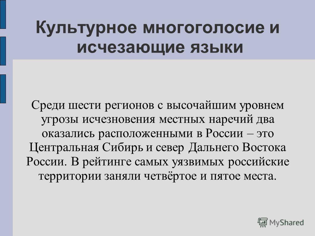 Культурное многоголосие и исчезающие языки Среди шести регионов с высочайшим уровнем угрозы исчезновения местных наречий два оказались расположенными в России – это Центральная Сибирь и север Дальнего Востока России. В рейтинге самых уязвимых российс