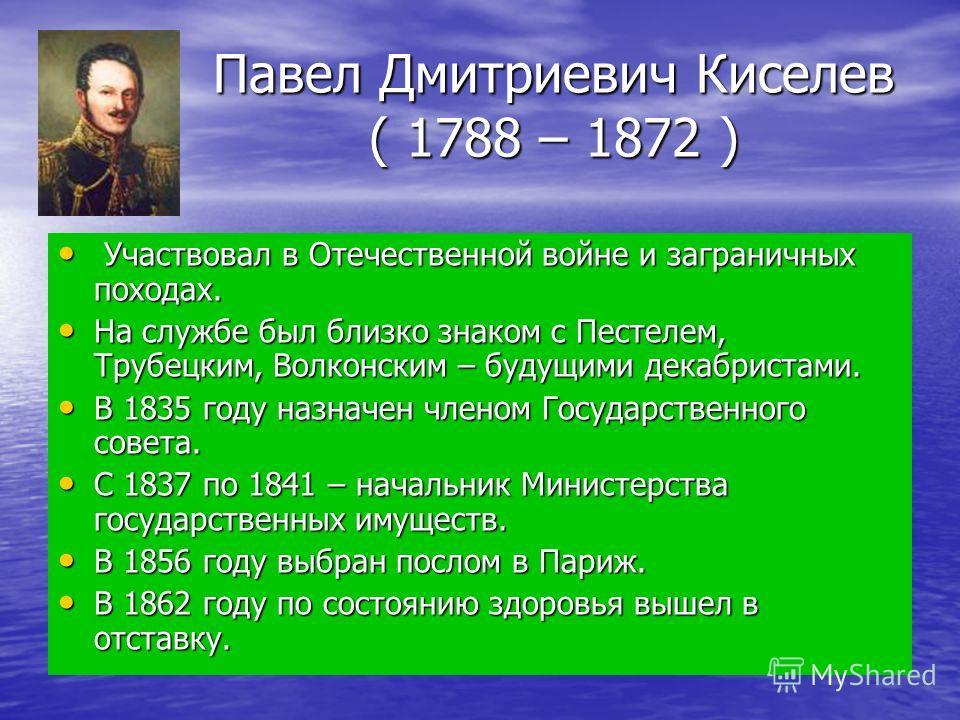 Павел Дмитриевич Киселев ( 1788 – 1872 ) Участвовал в Отечественной войне и заграничных походах. Участвовал в Отечественной войне и заграничных походах. На службе был близко знаком с Пестелем, Трубецким, Волконским – будущими декабристами. На службе