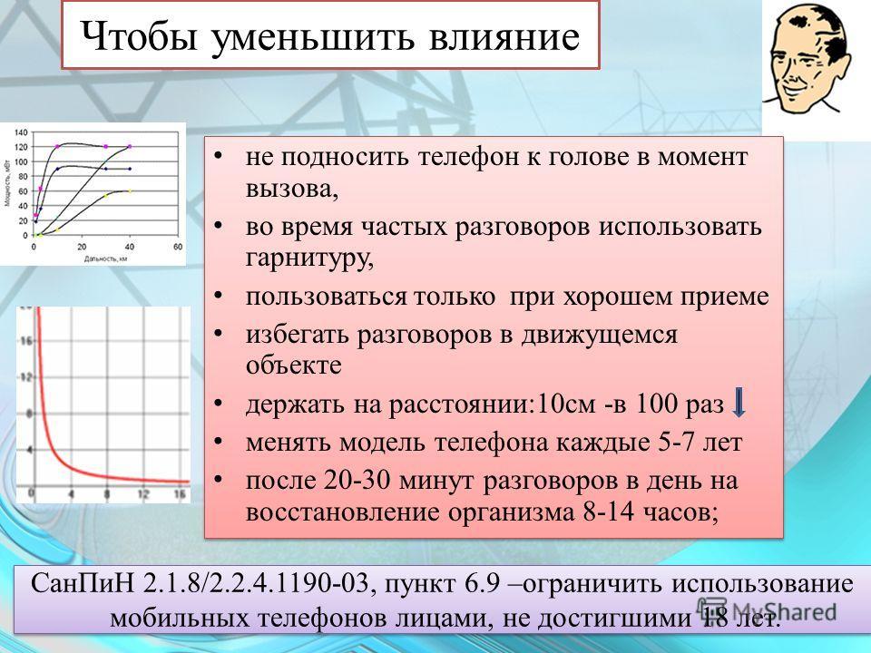 Чтобы уменьшить влияние СанПиН 2.1.8/2.2.4.1190-03, пункт 6.9 –ограничить использование мобильных телефонов лицами, не достигшими 18 лет. СанПиН 2.1.8/2.2.4.1190-03, пункт 6.9 –ограничить использование мобильных телефонов лицами, не достигшими 18 лет