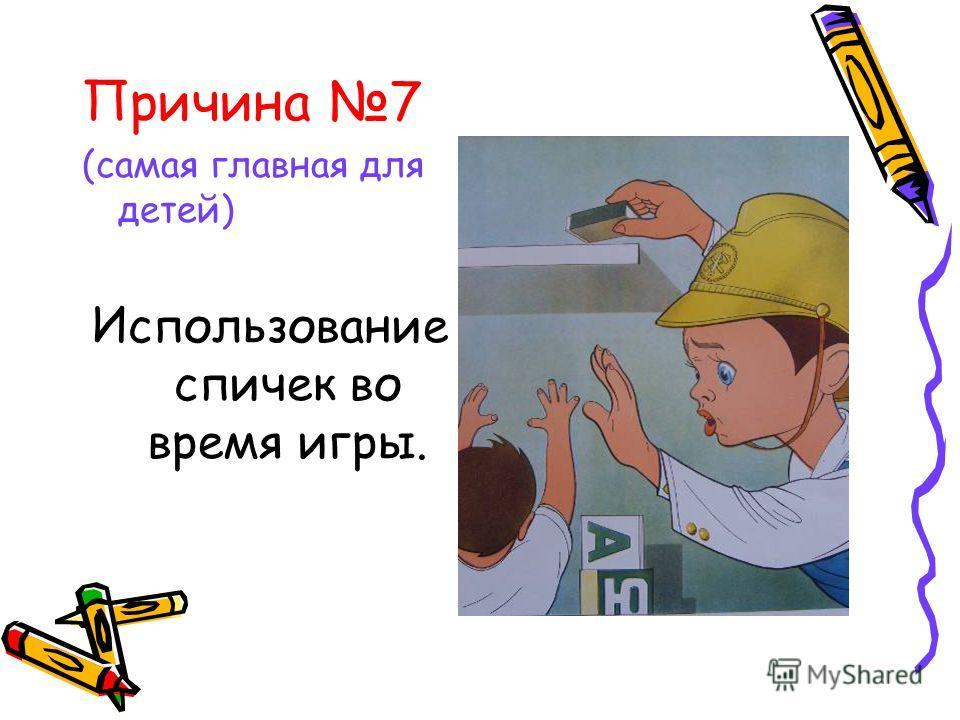Причина 7 (самая главная для детей) Использование спичек во время игры.