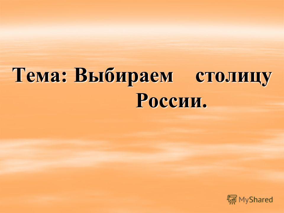 Тема: Выбираем столицу России.