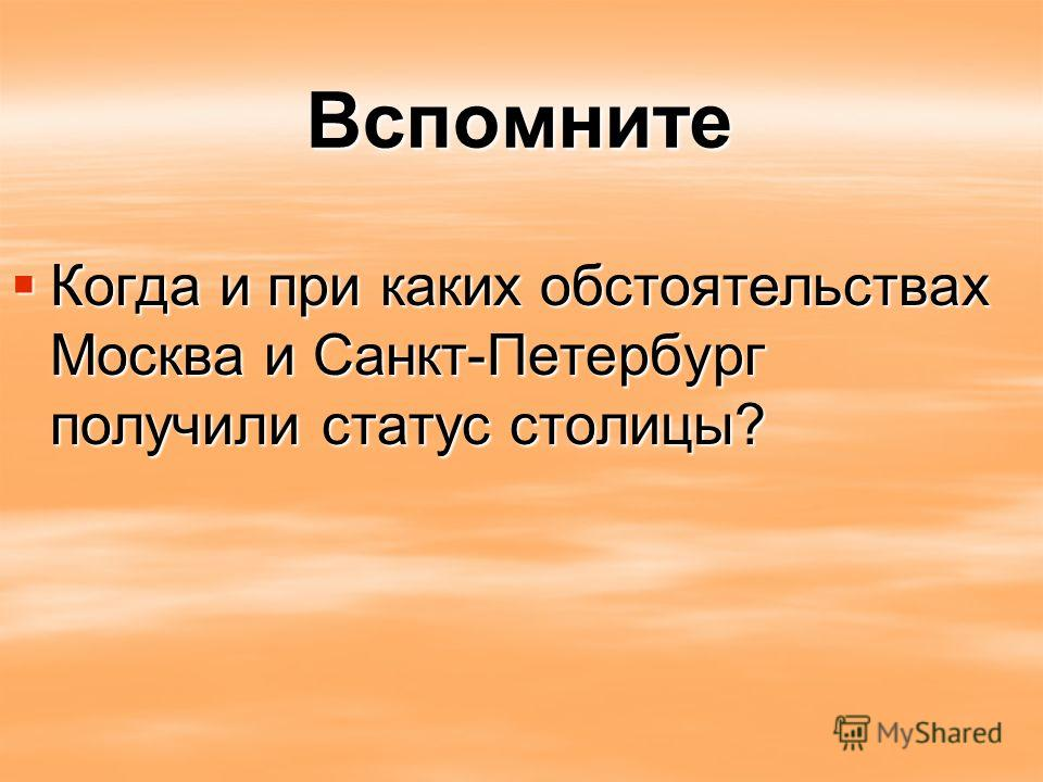 Вспомните Когда и при каких обстоятельствах Москва и Санкт-Петербург получили статус столицы? Когда и при каких обстоятельствах Москва и Санкт-Петербург получили статус столицы?