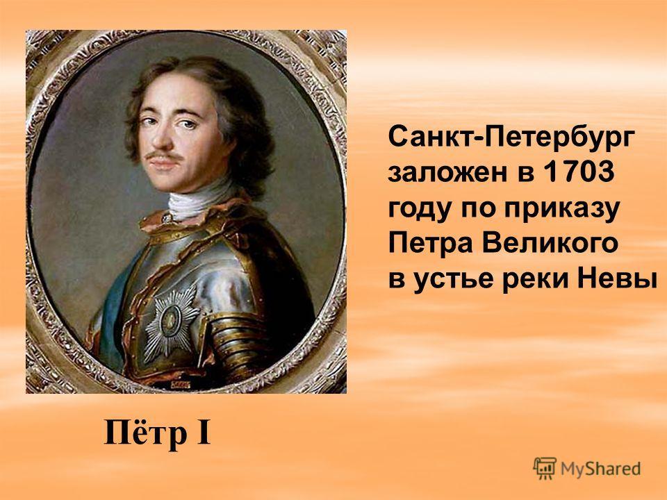Пётр I Санкт - Петербург заложен в 1703 году по приказу Петра Великого в устье реки Невы