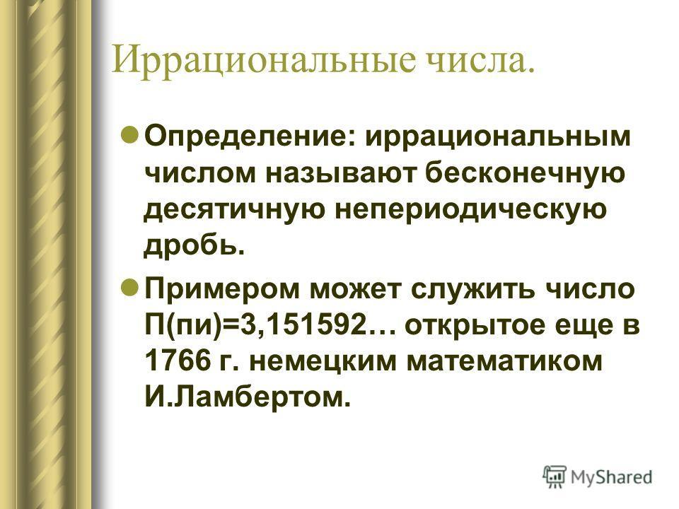 Иррациональные числа. Определение: иррациональным числом называют бесконечную десятичную непериодическую дробь. Примером может служить число П(пи)=3,151592… открытое еще в 1766 г. немецким математиком И.Ламбертом.