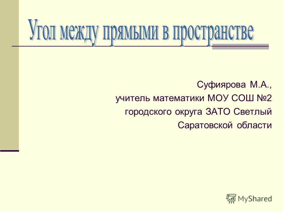 Суфиярова М.А., учитель математики МОУ СОШ 2 городского округа ЗАТО Светлый Саратовской области