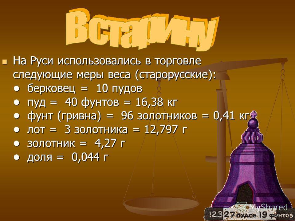 На Руси использовались в торговле следующие меры веса (старорусские): берковец = 10 пудов пуд = 40 фунтов = 16,38 кг фунт (гривна) = 96 золотников = 0,41 кг лот = 3 золотника = 12,797 г золотник = 4,27 г доля = 0,044 г На Руси использовались в торгов