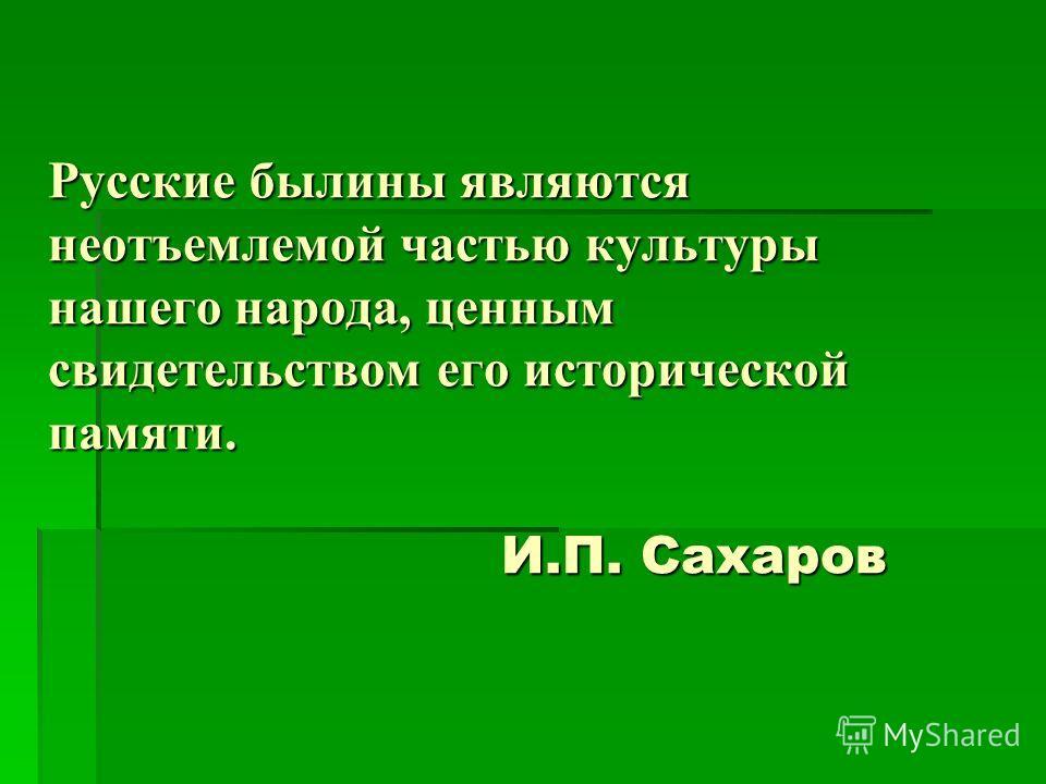 Русские былины являются неотъемлемой частью культуры нашего народа, ценным свидетельством его исторической памяти. И.П. Сахаров