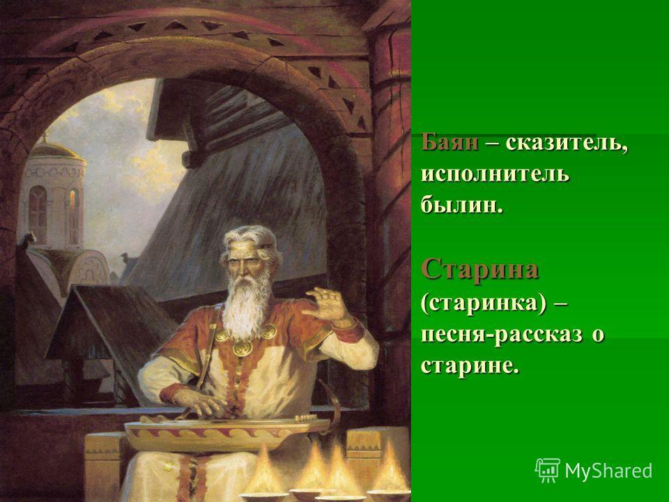 Баян – сказитель, исполнитель былин. Старина (старинка) – песня-рассказ о старине.