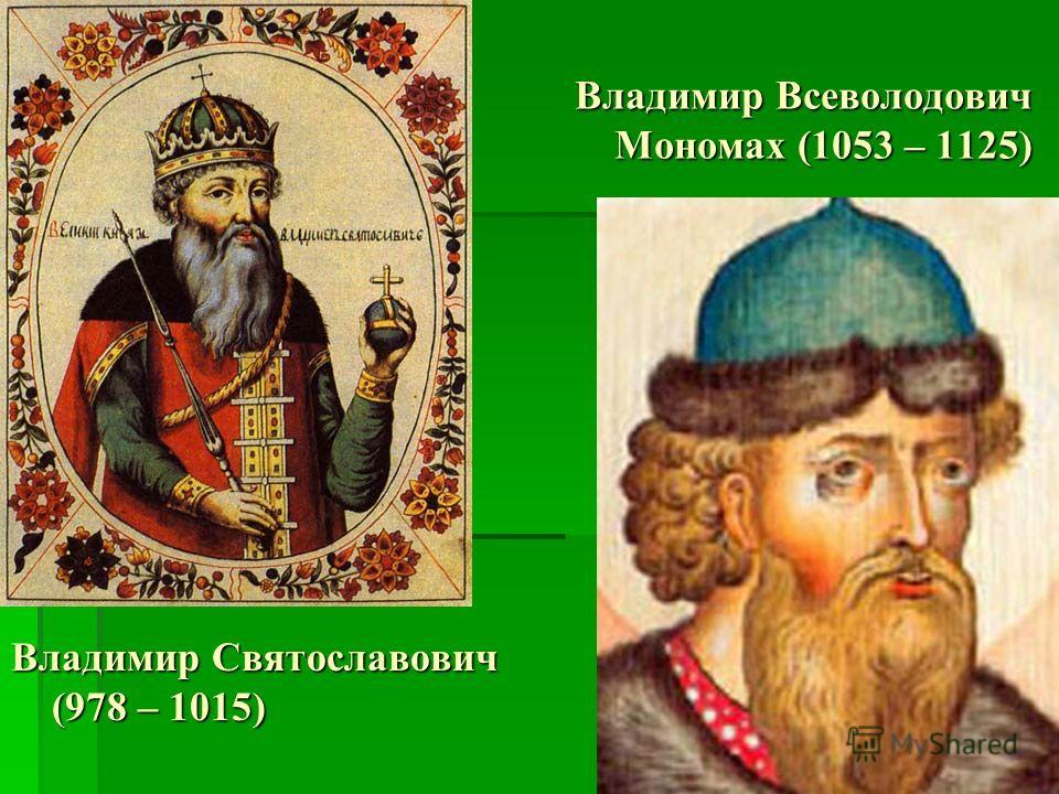 Владимир Святославович (978 – 1015) Владимир Всеволодович Мономах (1053 – 1125)