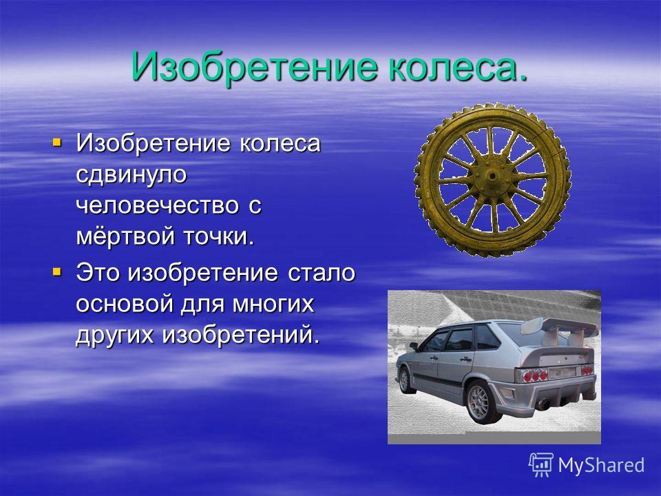 Изобретение колеса. Изобретение колеса сдвинуло человечество с мёртвой точки. Изобретение колеса сдвинуло человечество с мёртвой точки. Это изобретение стало основой для многих других изобретений. Это изобретение стало основой для многих других изобр