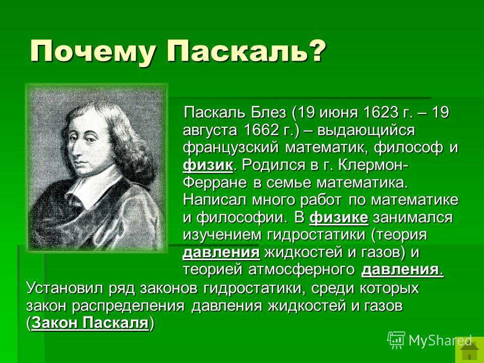 Почему Паскаль? Паскаль Блез (19 июня 1623 г. – 19 августа 1662 г.) – выдающийся французский математик, философ и физик. Родился в г. Клермон- Ферране в семье математика. Написал много работ по математике и философии. В физике занимался изучением гид