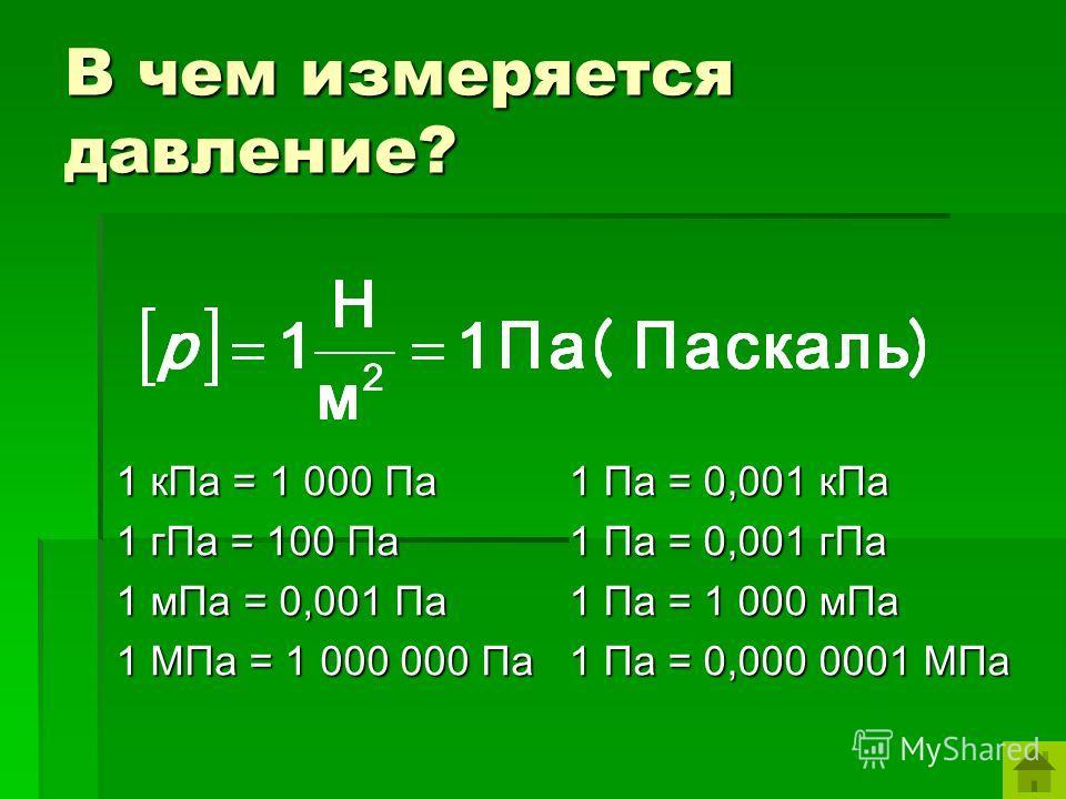 В чем измеряется давление? 1 кПа = 1 000 Па 1 гПа = 100 Па 1 мПа = 0,001 Па 1 МПа = 1 000 000 Па 1 Па = 0,001 кПа 1 Па = 0,001 гПа 1 Па = 1 000 мПа 1 Па = 0,000 0001 МПа