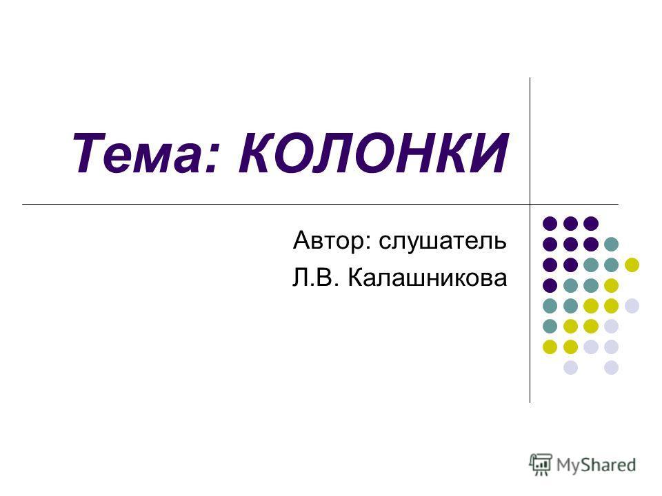 Тема: КОЛОНКИ Автор: слушатель Л.В. Калашникова