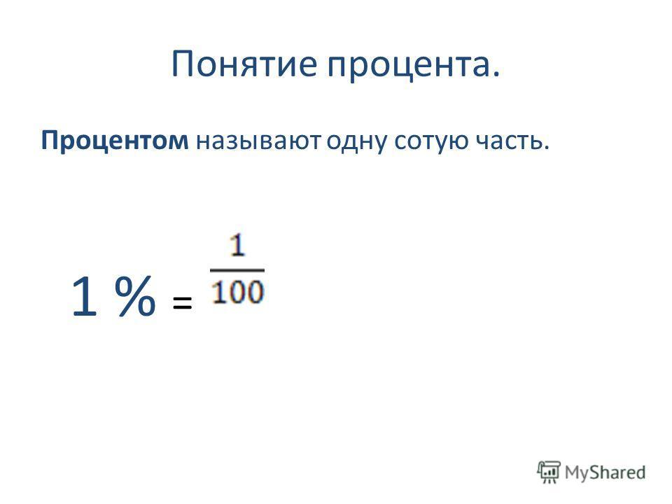 Понятие процента. Процентом называют одну сотую часть. 1 % =