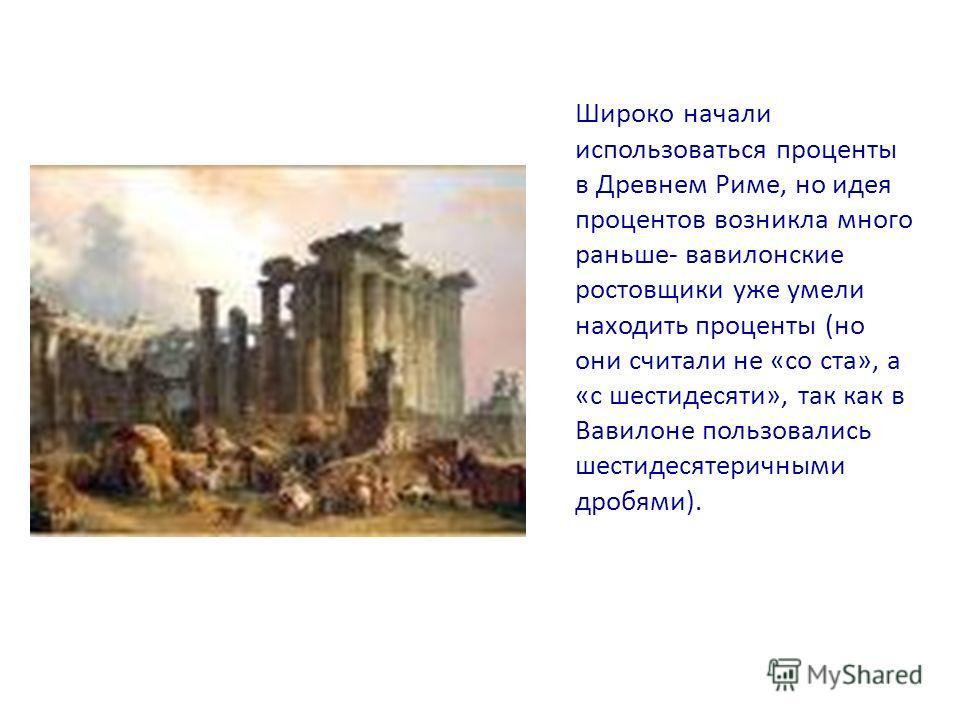 Широко начали использоваться проценты в Древнем Риме, но идея процентов возникла много раньше- вавилонские ростовщики уже умели находить проценты (но они считали не «со ста», а «с шестидесяти», так как в Вавилоне пользовались шестидесятеричными дробя