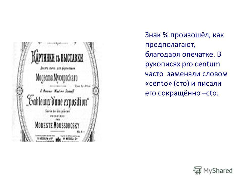 Знак % произошёл, как предполагают, благодаря опечатке. В рукописях pro centum часто заменяли словом «centо» (сто) и писали его сокращённо –сtо.