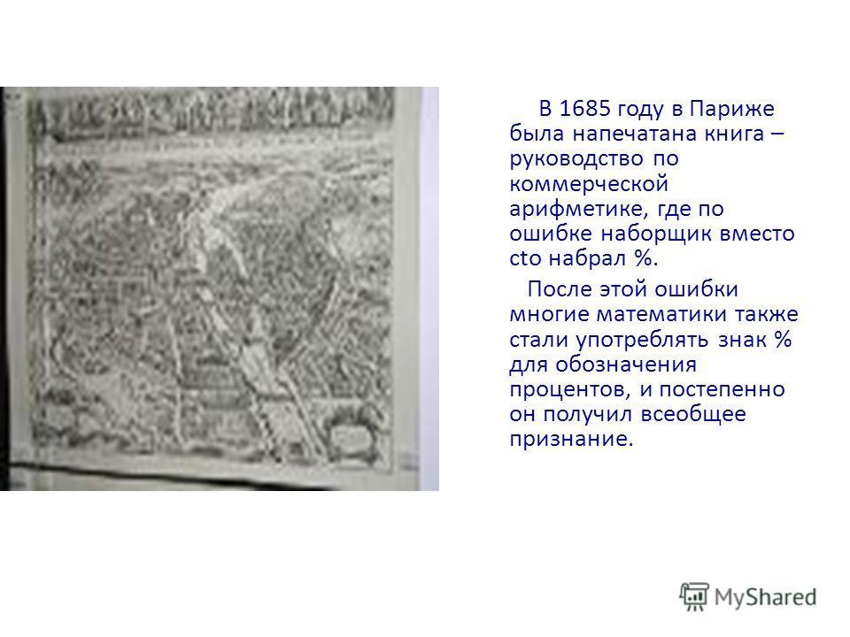 В 1685 году в Париже была напечатана книга – руководство по коммерческой арифметике, где по ошибке наборщик вместо сtо набрал %. После этой ошибки многие математики также стали употреблять знак % для обозначения процентов, и постепенно он получил все
