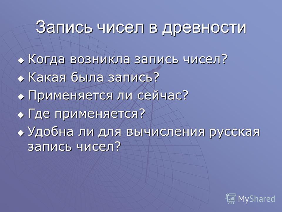 Запись чисел в древности Когда возникла запись чисел? Какая была запись? Применяется ли сейчас? Где применяется? Удобна ли для вычисления русская запись чисел?