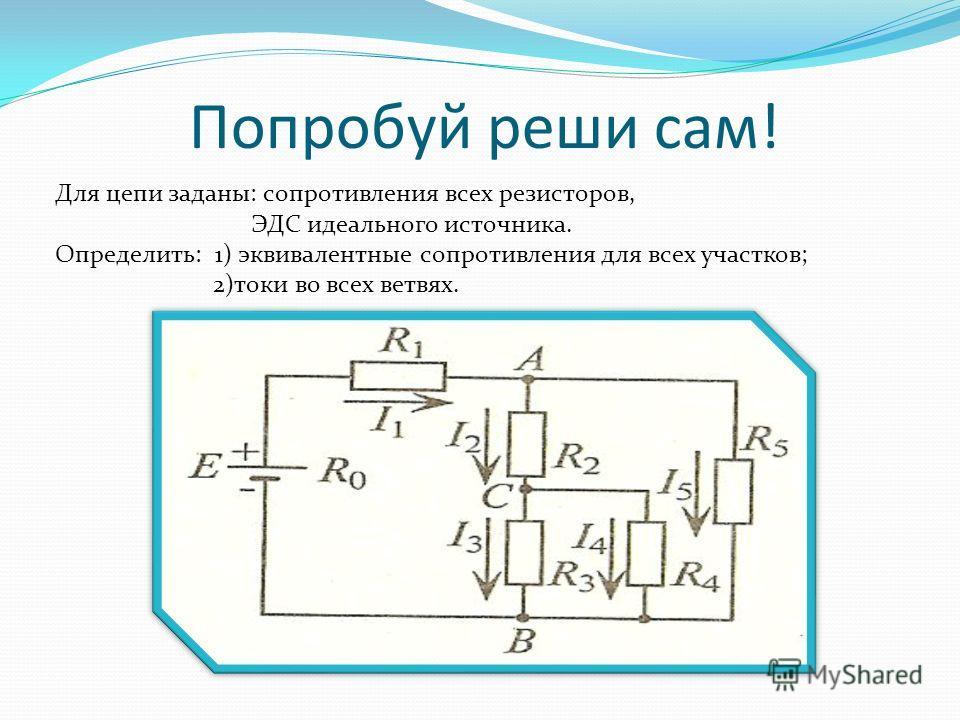 Попробуй реши сам! Для цепи заданы: сопротивления всех резисторов, ЭДС идеального источника. Определить: 1) эквивалентные сопротивления для всех участков; 2)токи во всех ветвях.